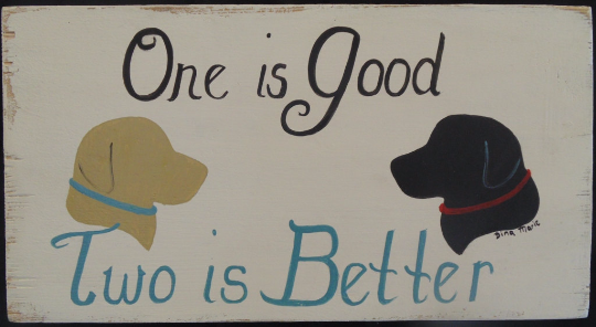 One Is Good, Two Is Better labrador sign